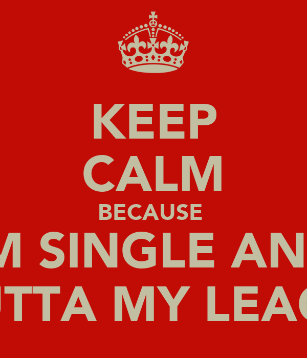 KEEP CALM BECAUSE  IM SINGLE AND U OUTTA MY LEAGUE