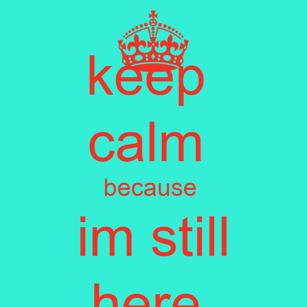 keep  calm  because  im still here