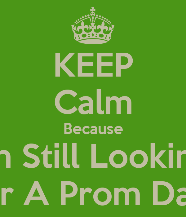 KEEP Calm Because Im Still Looking For A Prom Date