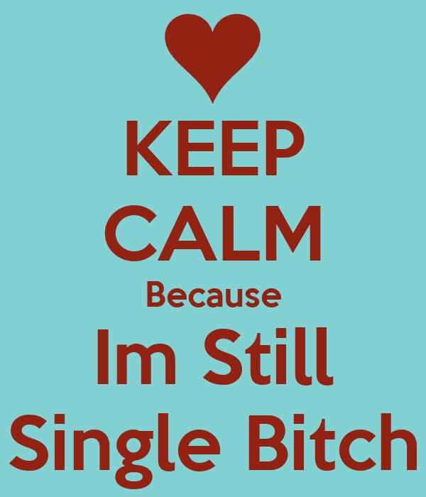 KEEP CALM Because Im Still Single Bitch