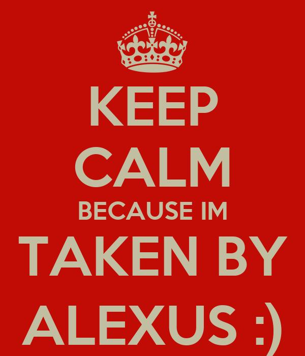 KEEP CALM BECAUSE IM TAKEN BY ALEXUS :)