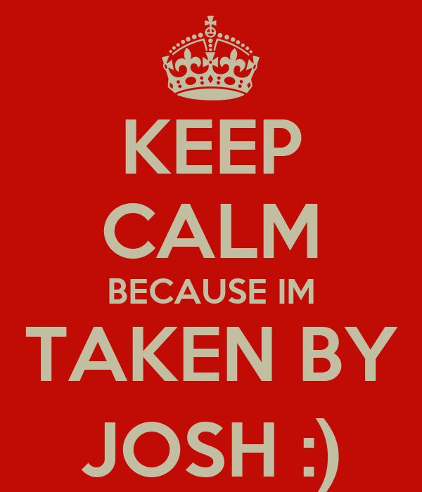 KEEP CALM BECAUSE IM TAKEN BY JOSH :)