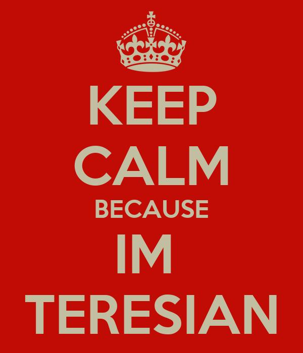 KEEP CALM BECAUSE IM  TERESIAN