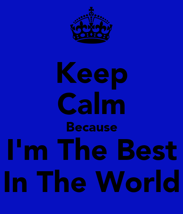 Keep Calm Because I'm The Best In The World