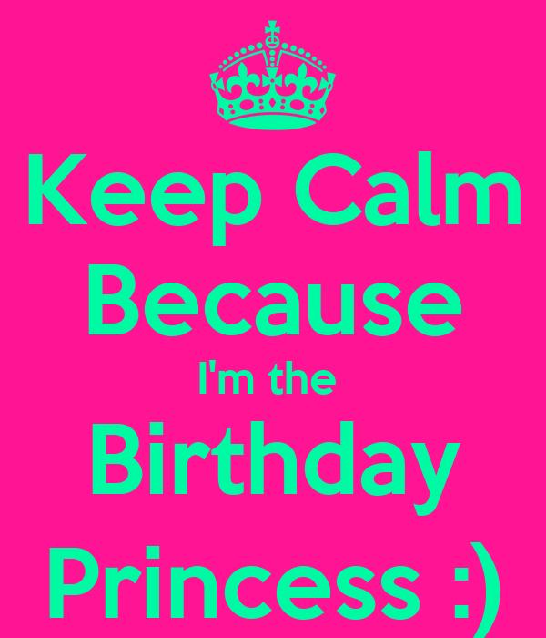 Keep Calm Because I'm the  Birthday Princess :)