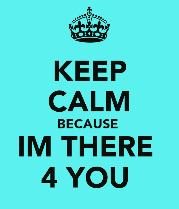 KEEP CALM BECAUSE  IM THERE  4 YOU