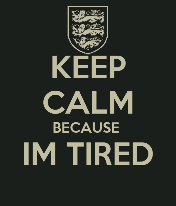 KEEP CALM BECAUSE  IM TIRED