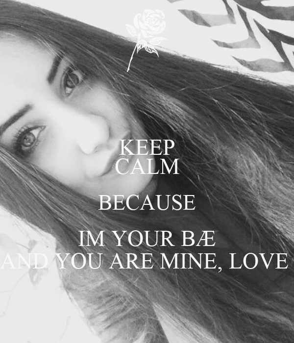 KEEP CALM BECAUSE IM YOUR BÆ AND YOU ARE MINE, LOVE