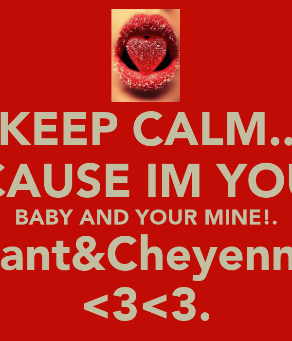 KEEP CALM.. BECAUSE IM YOUR.. BABY AND YOUR MINE!. Shamant&Cheyenne!=D <3<3.