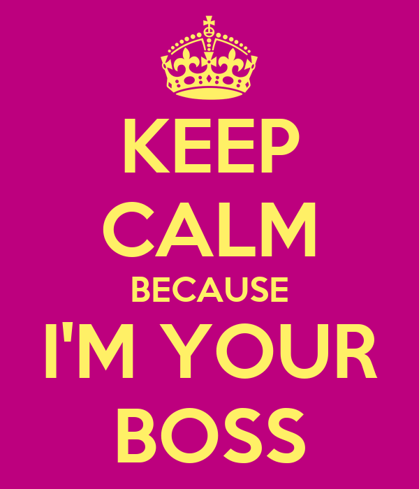 KEEP CALM BECAUSE I'M YOUR BOSS