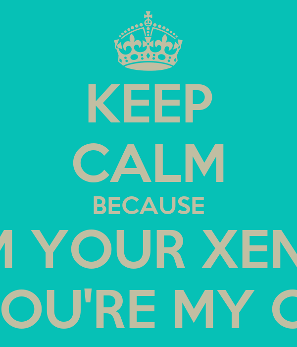 KEEP CALM BECAUSE I'M YOUR XENA AND YOU'RE MY CONAN