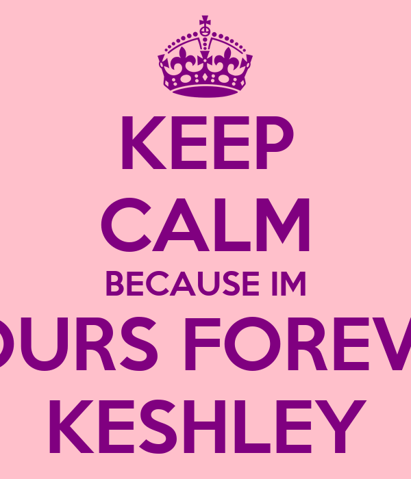 KEEP CALM BECAUSE IM YOURS FOREVER KESHLEY