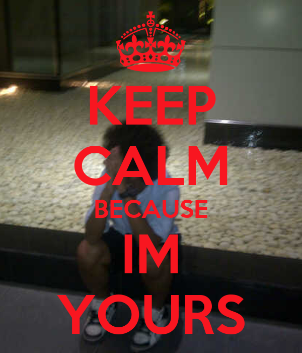 KEEP CALM BECAUSE IM YOURS