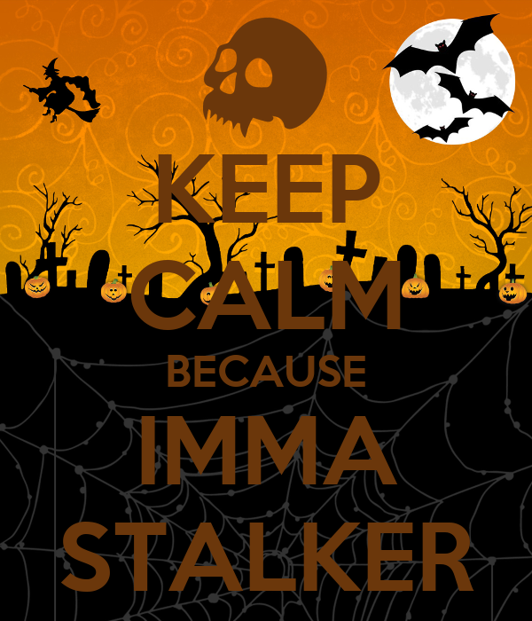 KEEP CALM BECAUSE IMMA STALKER
