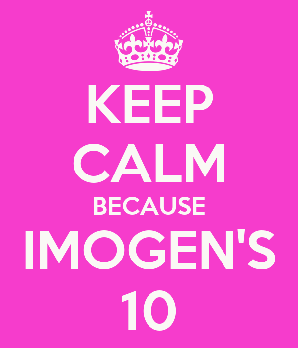 KEEP CALM BECAUSE IMOGEN'S 10