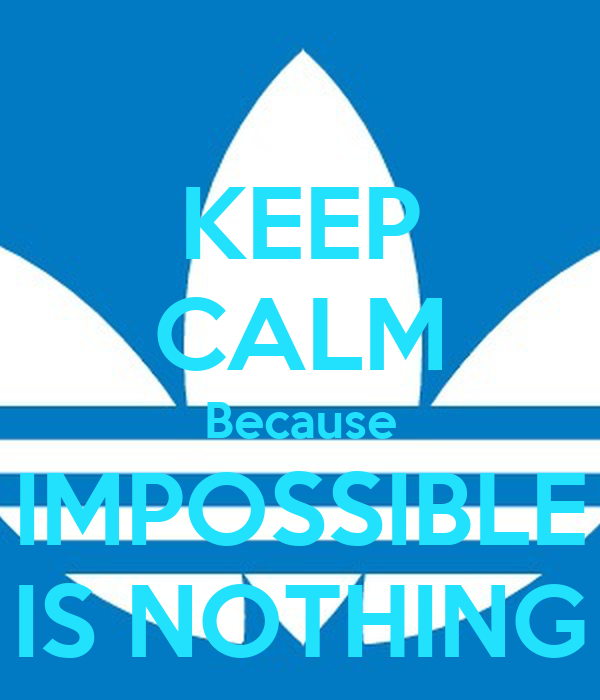 KEEP CALM Because IMPOSSIBLE IS NOTHING