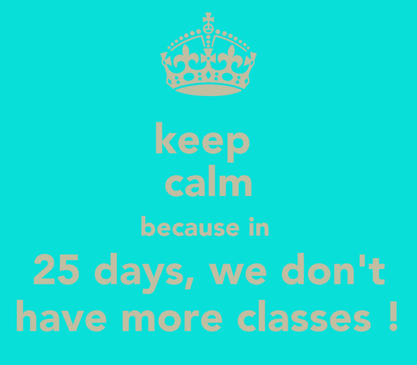 keep  calm because in  25 days, we don't have more classes !