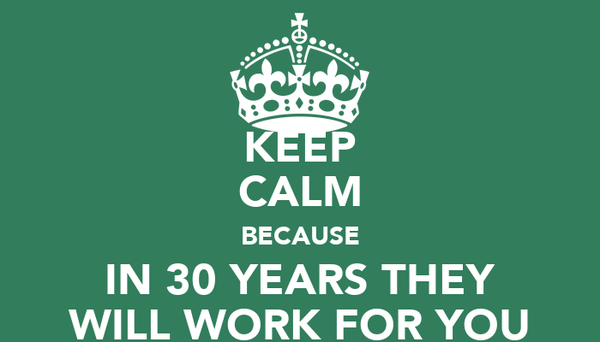 KEEP CALM BECAUSE IN 30 YEARS THEY WILL WORK FOR YOU