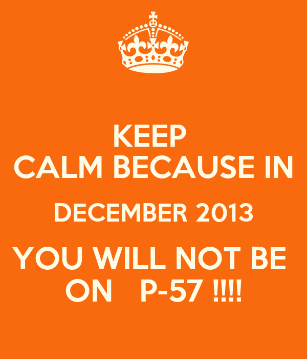 KEEP  CALM BECAUSE IN DECEMBER 2013 YOU WILL NOT BE  ON   P-57 !!!!