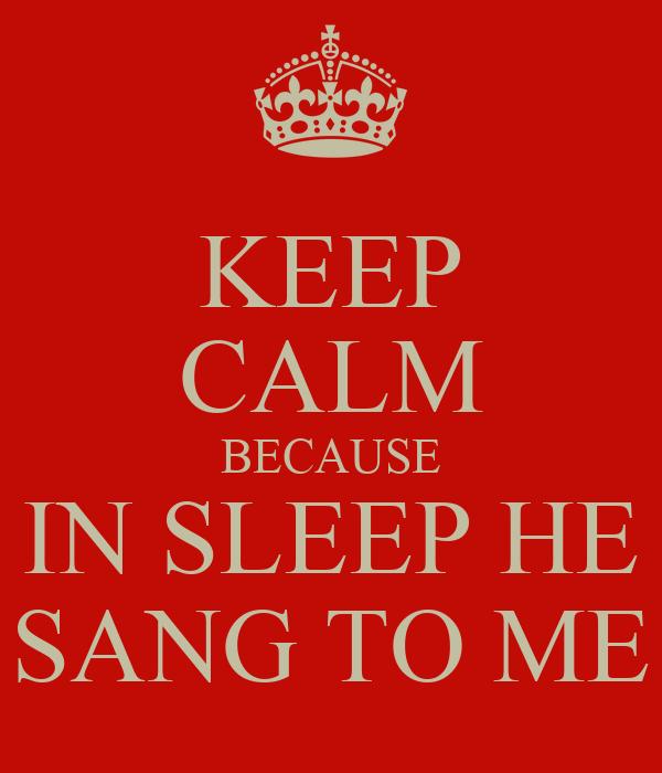 KEEP CALM BECAUSE IN SLEEP HE SANG TO ME