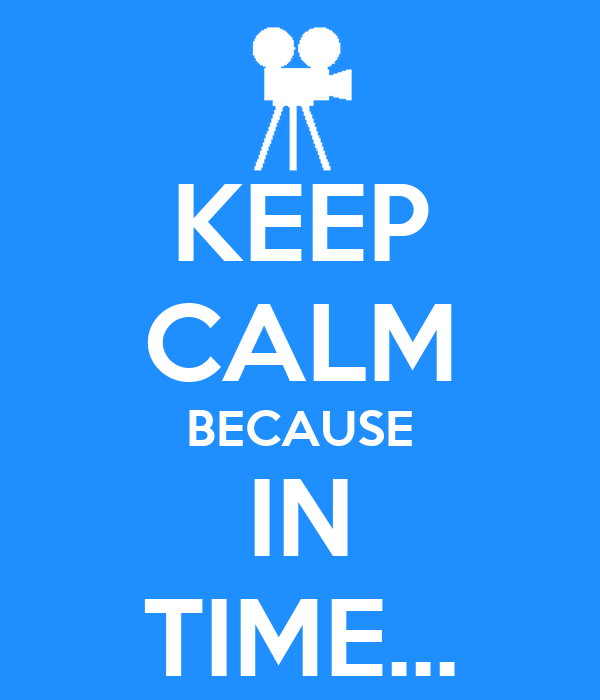 KEEP CALM BECAUSE IN TIME...