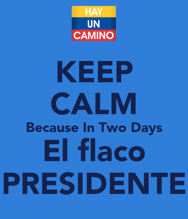 KEEP CALM Because In Two Days El flaco PRESIDENTE