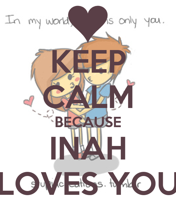 KEEP CALM BECAUSE INAH LOVES YOU