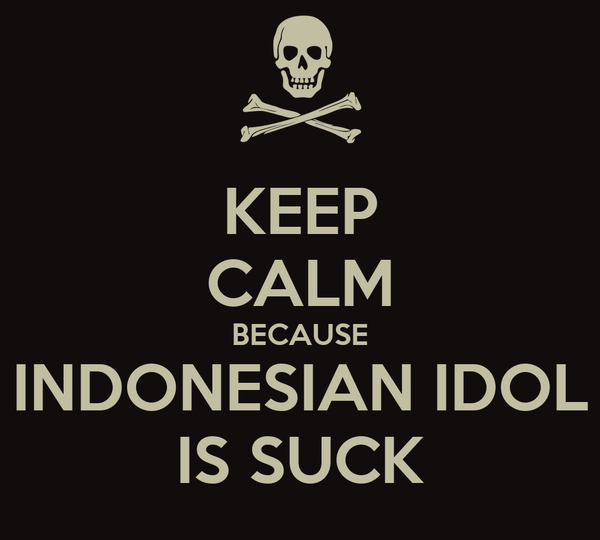 KEEP CALM BECAUSE INDONESIAN IDOL IS SUCK