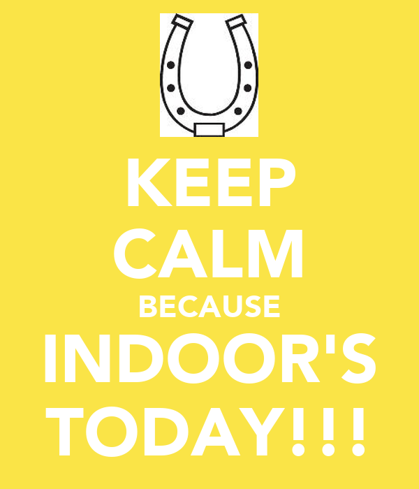 KEEP CALM BECAUSE INDOOR'S TODAY!!!