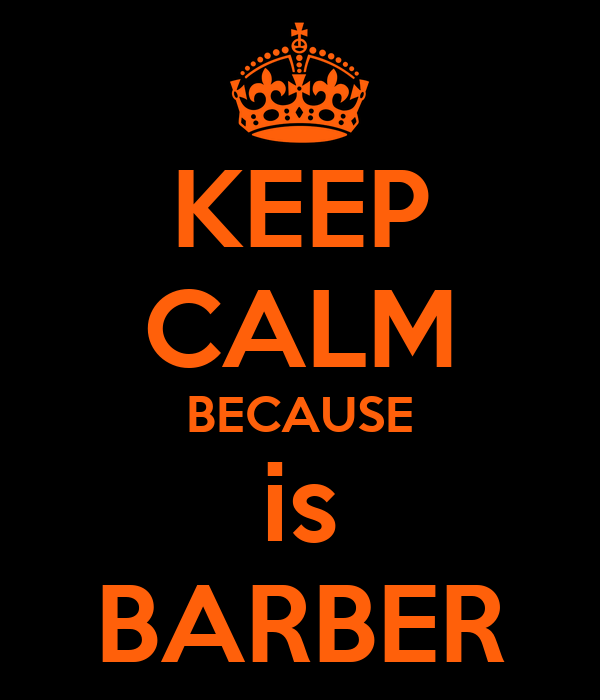 KEEP  CALM BECAUSE is BARBER