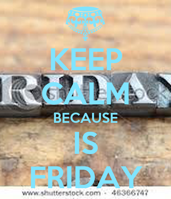 KEEP CALM BECAUSE IS FRIDAY