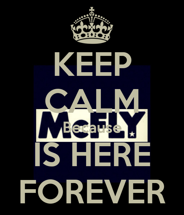 KEEP CALM Because IS HERE FOREVER