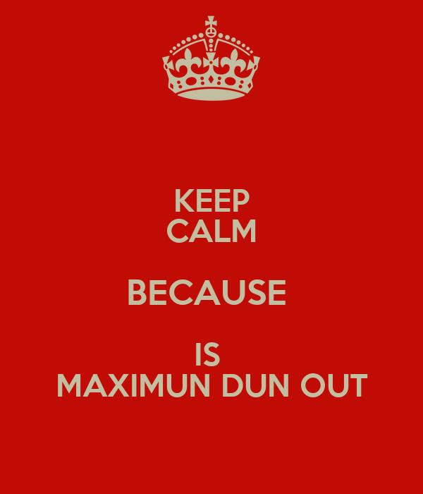 KEEP CALM BECAUSE  IS  MAXIMUN DUN OUT