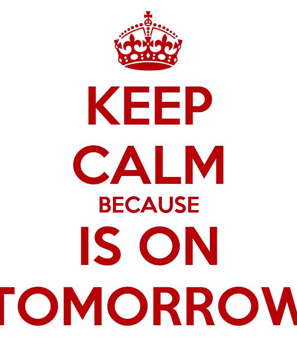 KEEP CALM BECAUSE IS ON TOMORROW