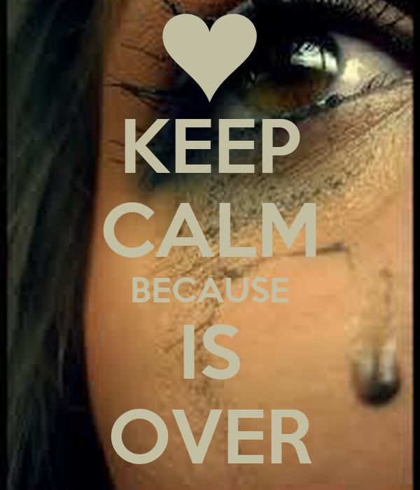 KEEP CALM BECAUSE IS OVER