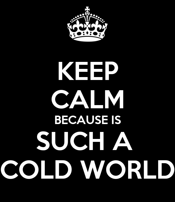 KEEP CALM BECAUSE IS SUCH A  COLD WORLD