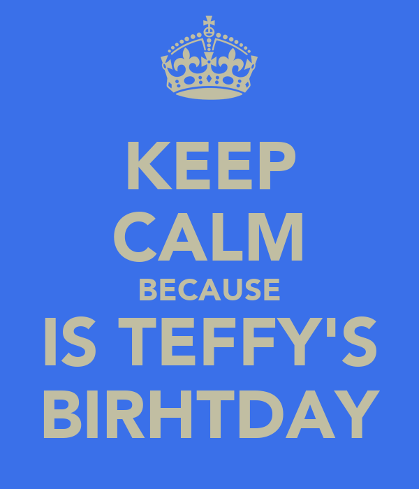 KEEP CALM BECAUSE IS TEFFY'S BIRHTDAY