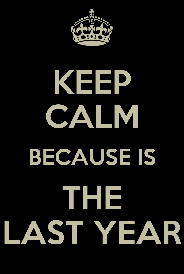 KEEP CALM BECAUSE IS THE LAST YEAR