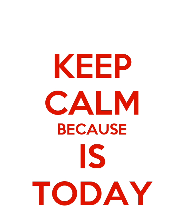 KEEP CALM BECAUSE IS TODAY