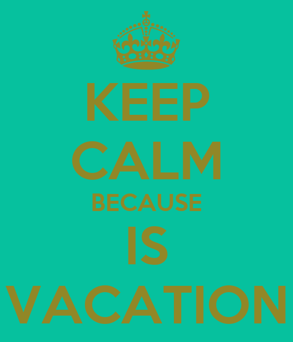 KEEP CALM BECAUSE IS VACATION