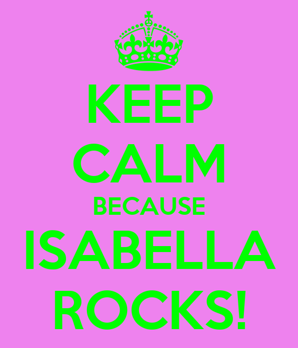KEEP CALM BECAUSE ISABELLA ROCKS!