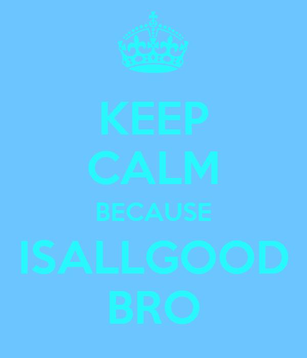 KEEP CALM BECAUSE ISALLGOOD BRO