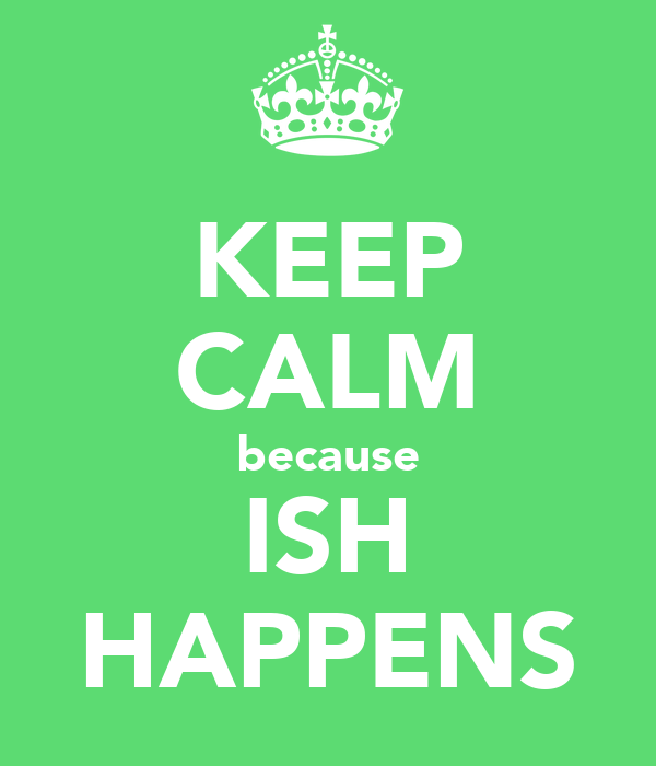 KEEP CALM because ISH HAPPENS