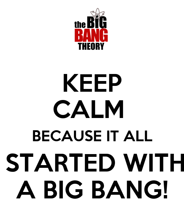 KEEP CALM   BECAUSE IT ALL   STARTED WITH A BIG BANG!