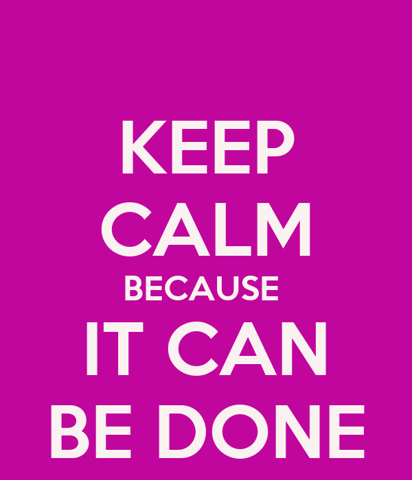 KEEP CALM BECAUSE  IT CAN BE DONE