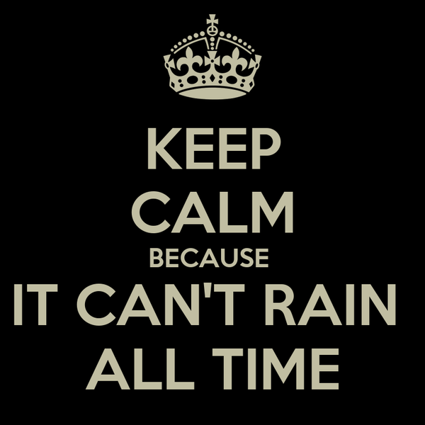 KEEP CALM BECAUSE  IT CAN'T RAIN  ALL TIME