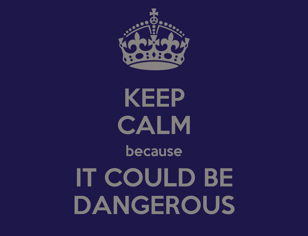 KEEP CALM because IT COULD BE DANGEROUS