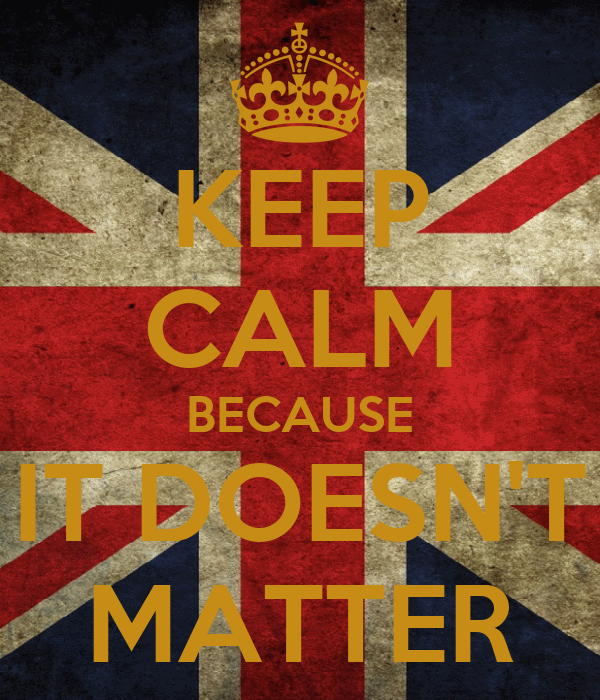KEEP CALM BECAUSE IT DOESN'T MATTER