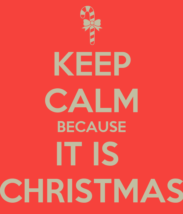 KEEP CALM BECAUSE IT IS  CHRISTMAS