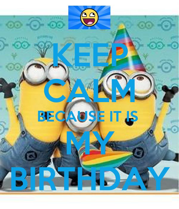 KEEP CALM BECAUSE IT IS  MY BIRTHDAY